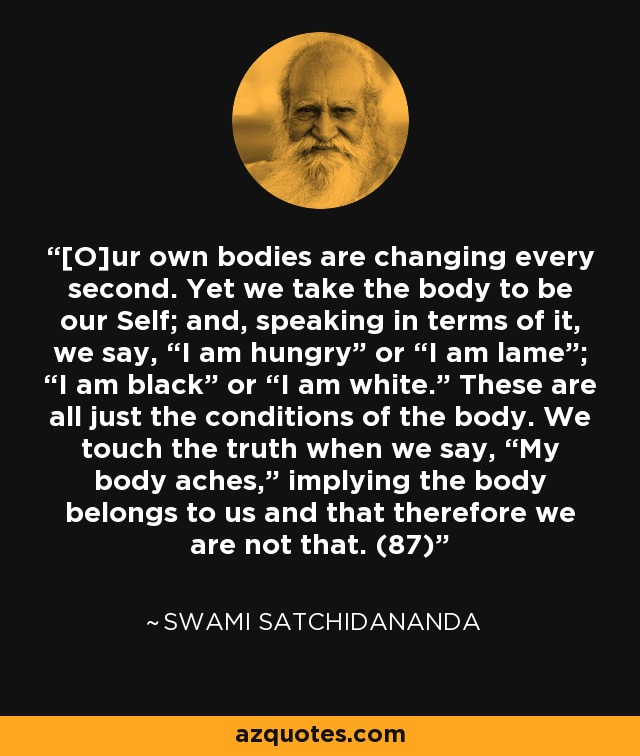 "[O]ur own bodies are changing every second. Yet we take the body to be our Self; and, speaking in terms of it, we say, ""I am hungry"" or ""I am lame""; ""I am black"" or ""I am white."" These are all just the conditions of the body. We touch the truth when we say, ""My body aches,"" implying the body belongs to us and that therefore we are not that. (87) - Swami Satchidananda"