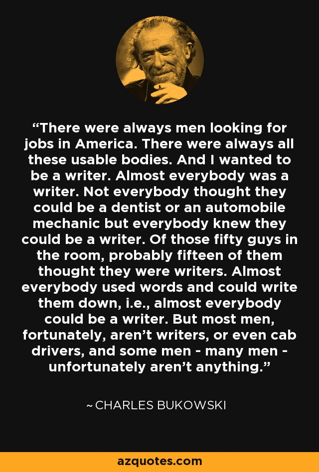 There were always men looking for jobs in America. There were always all these usable bodies. And I wanted to be a writer. Almost everybody was a writer. Not everybody thought they could be a dentist or an automobile mechanic but everybody knew they could be a writer. Of those fifty guys in the room, probably fifteen of them thought they were writers. Almost everybody used words and could write them down, i.e., almost everybody could be a writer. But most men, fortunately, aren't writers, or even cab drivers, and some men - many men - unfortunately aren't anything. - Charles Bukowski