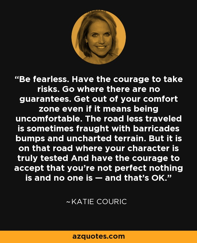 Be fearless. Have the courage to take risks. Go where there are no guarantees. Get out of your comfort zone even if it means being uncomfortable. The road less traveled is sometimes fraught with barricades bumps and uncharted terrain. But it is on that road where your character is truly tested And have the courage to accept that you're not perfect nothing is and no one is — and that's OK. - Katie Couric