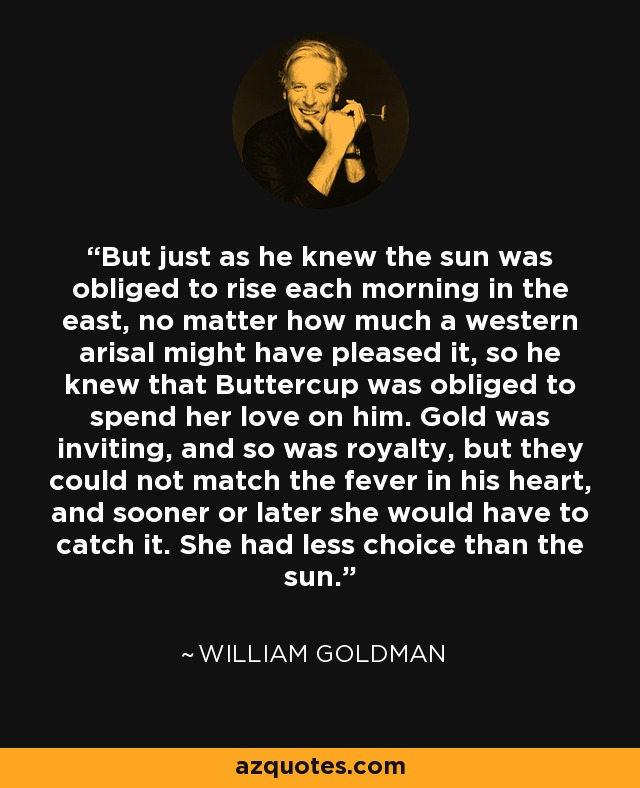 But just as he knew the sun was obliged to rise each morning in the east, no matter how much a western arisal might have pleased it, so he knew that Buttercup was obliged to spend her love on him. Gold was inviting, and so was royalty, but they could not match the fever in his heart, and sooner or later she would have to catch it. She had less choice than the sun. - William Goldman