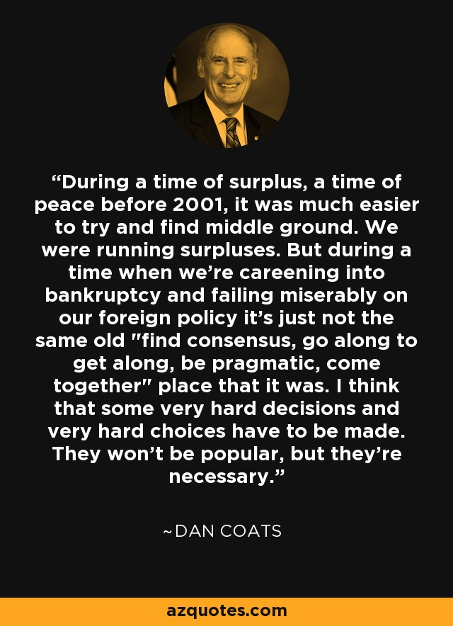 During a time of surplus, a time of peace before 2001, it was much easier to try and find middle ground. We were running surpluses. But during a time when we're careening into bankruptcy and failing miserably on our foreign policy it's just not the same old
