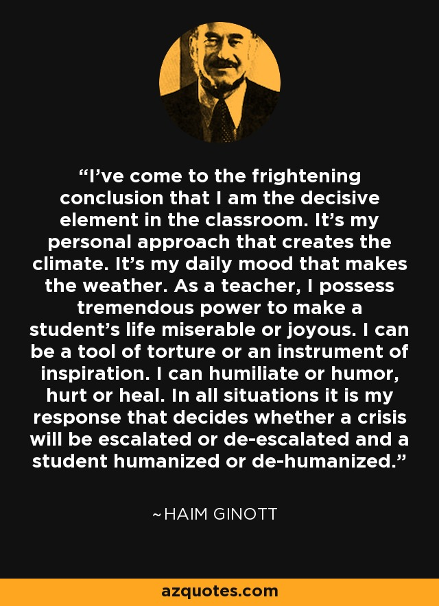 I've come to the frightening conclusion that I am the decisive element in the classroom. It's my personal approach that creates the climate. It's my daily mood that makes the weather. As a teacher, I possess tremendous power to make a student's life miserable or joyous. I can be a tool of torture or an instrument of inspiration. I can humiliate or humor, hurt or heal. In all situations it is my response that decides whether a crisis will be escalated or de-escalated and a student humanized or de-humanized. - Haim Ginott