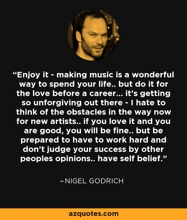 Enjoy it - making music is a wonderful way to spend your life.. but do it for the love before a career... it's getting so unforgiving out there - I hate to think of the obstacles in the way now for new artists.. if you love it and you are good, you will be fine.. but be prepared to have to work hard and don't judge your success by other peoples opinions.. have self belief. - Nigel Godrich