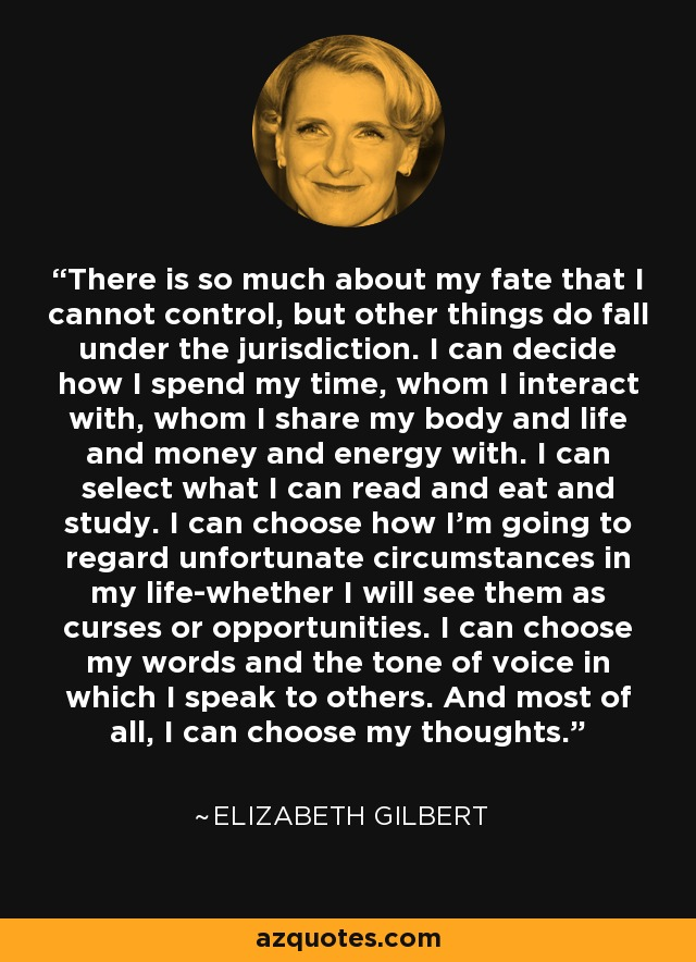 There is so much about my fate that I cannot control, but other things do fall under the jurisdiction. I can decide how I spend my time, whom I interact with, whom I share my body and life and money and energy with. I can select what I can read and eat and study. I can choose how I'm going to regard unfortunate circumstances in my life-whether I will see them as curses or opportunities. I can choose my words and the tone of voice in which I speak to others. And most of all, I can choose my thoughts. - Elizabeth Gilbert