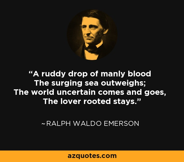 A ruddy drop of manly blood The surging sea outweighs; The world uncertain comes and goes, The lover rooted stays. - Ralph Waldo Emerson
