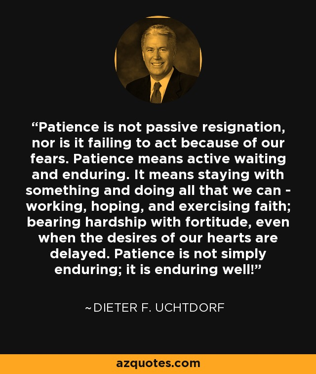 Patience is not passive resignation, nor is it failing to act because of our fears. Patience means active waiting and enduring. It means staying with something and doing all that we can - working, hoping, and exercising faith; bearing hardship with fortitude, even when the desires of our hearts are delayed. Patience is not simply enduring; it is enduring well! - Dieter F. Uchtdorf