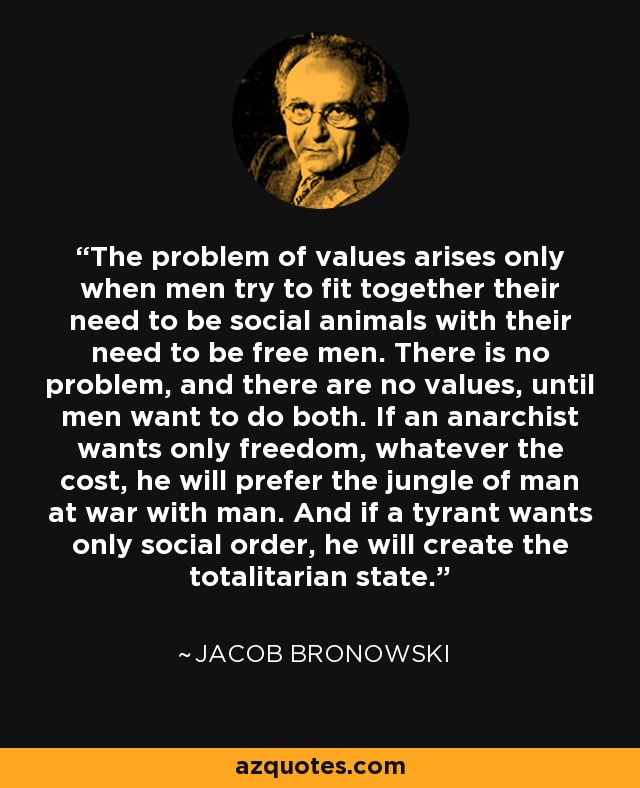 The problem of values arises only when men try to fit together their need to be social animals with their need to be free men. There is no problem, and there are no values, until men want to do both. If an anarchist wants only freedom, whatever the cost, he will prefer the jungle of man at war with man. And if a tyrant wants only social order, he will create the totalitarian state. - Jacob Bronowski