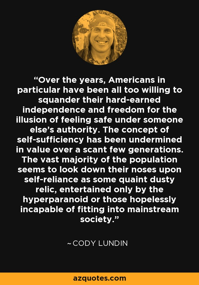 Over the years, Americans in particular have been all too willing to squander their hard-earned independence and freedom for the illusion of feeling safe under someone else's authority. The concept of self-sufficiency has been undermined in value over a scant few generations. The vast majority of the population seems to look down their noses upon self-reliance as some quaint dusty relic, entertained only by the hyperparanoid or those hopelessly incapable of fitting into mainstream society. - Cody Lundin