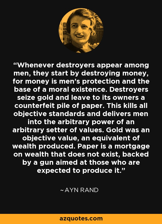 Whenever destroyers appear among men, they start by destroying money, for money is men's protection and the base of a moral existence. Destroyers seize gold and leave to its owners a counterfeit pile of paper. This kills all objective standards and delivers men into the arbitrary power of an arbitrary setter of values. Gold was an objective value, an equivalent of wealth produced. Paper is a mortgage on wealth that does not exist, backed by a gun aimed at those who are expected to produce it. - Ayn Rand