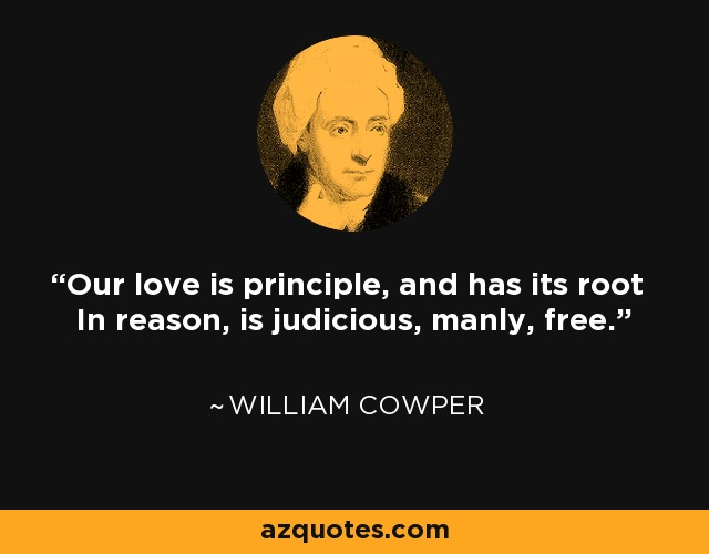 Our love is principle, and has its root In reason, is judicious, manly, free. - William Cowper
