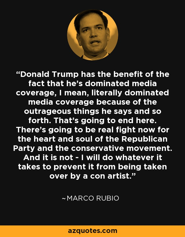 Donald Trump has the benefit of the fact that he's dominated media coverage, I mean, literally dominated media coverage because of the outrageous things he says and so forth. That's going to end here. There's going to be real fight now for the heart and soul of the Republican Party and the conservative movement. And it is not - I will do whatever it takes to prevent it from being taken over by a con artist. - Marco Rubio