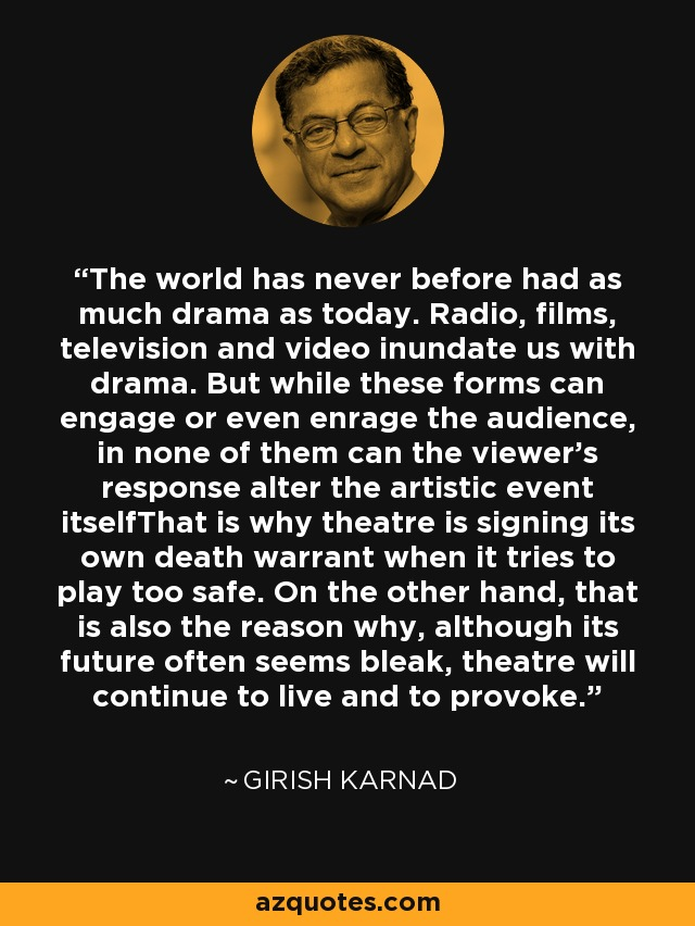 The world has never before had as much drama as today. Radio, films, television and video inundate us with drama. But while these forms can engage or even enrage the audience, in none of them can the viewer's response alter the artistic event itselfThat is why theatre is signing its own death warrant when it tries to play too safe. On the other hand, that is also the reason why, although its future often seems bleak, theatre will continue to live and to provoke. - Girish Karnad