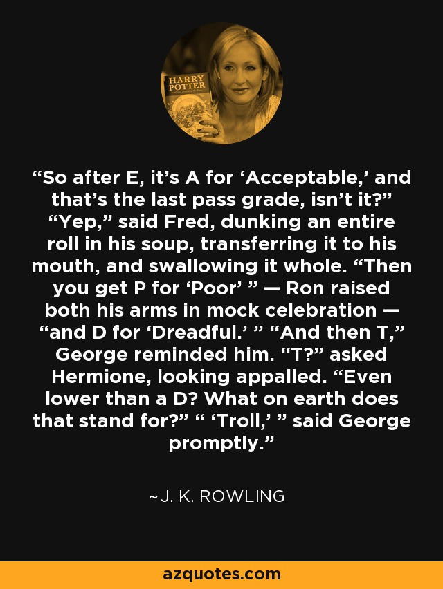 """So after E, it's A for 'Acceptable,' and that's the last pass grade, isn't it?"""" """"Yep,"""" said Fred, dunking an entire roll in his soup, transferring it to his mouth, and swallowing it whole. """"Then you get P for 'Poor' """" — Ron raised both his arms in mock celebration — """"and D for 'Dreadful.' """" """"And then T,"""" George reminded him. """"T?"""" asked Hermione, looking appalled. """"Even lower than a D? What on earth does that stand for?"""" """" 'Troll,' """" said George promptly. - J. K. Rowling"""