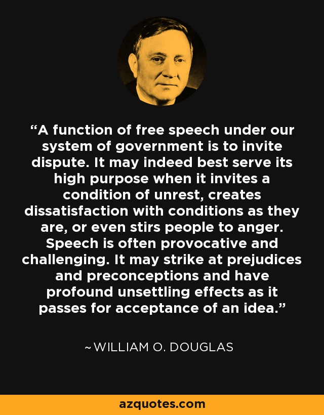 The function of free speech under our system of government is to invite dispute. It may indeed best serve its high purpose when it invites a condition of unrest, creates dissatisfaction with conditions as they are, or even stirs people to anger. Speech is often provocative and challenging. It may strike at prejudices and preconceptions and have profound unsettling effects as it passes for acceptance of an idea. - William O. Douglas