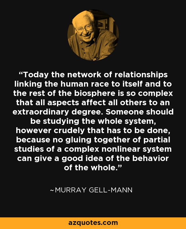 Today the network of relationships linking the human race to itself and to the rest of the biosphere is so complex that all aspects affect all others to an extraordinary degree. Someone should be studying the whole system, however crudely that has to be done, because no gluing together of partial studies of a complex nonlinear system can give a good idea of the behavior of the whole. - Murray Gell-Mann