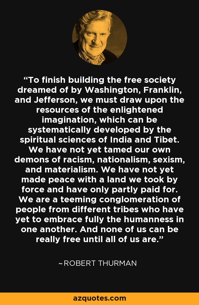 To finish building the free society dreamed of by Washington, Franklin, and Jefferson, we must draw upon the resources of the enlightened imagination, which can be systematically developed by the spiritual sciences of India and Tibet. We have not yet tamed our own demons of racism, nationalism, sexism, and materialism. We have not yet made peace with a land we took by force and have only partly paid for. We are a teeming conglomeration of people from different tribes who have yet to embrace fully the humanness in one another. And none of us can be really free until all of us are. - Robert Thurman