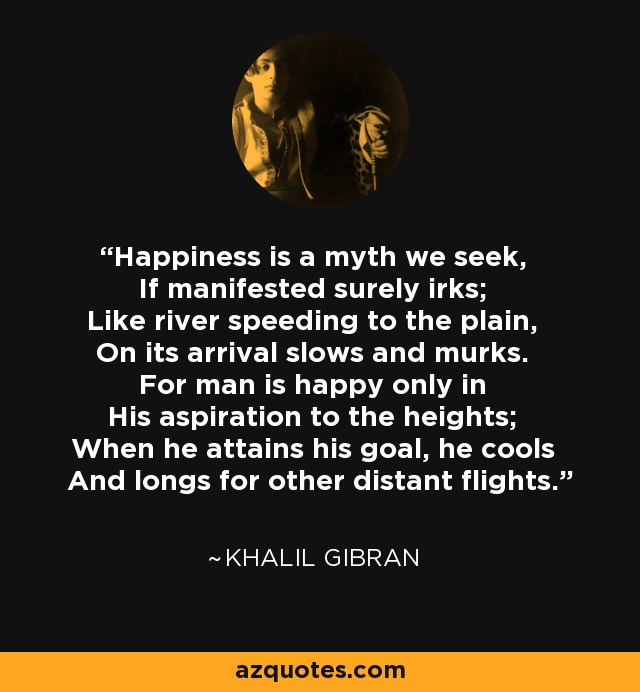 Happiness is a myth we seek, If manifested surely irks; Like river speeding to the plain, On its arrival slows and murks. For man is happy only in His aspiration to the heights; When he attains his goal, he cools And longs for other distant flights. - Khalil Gibran