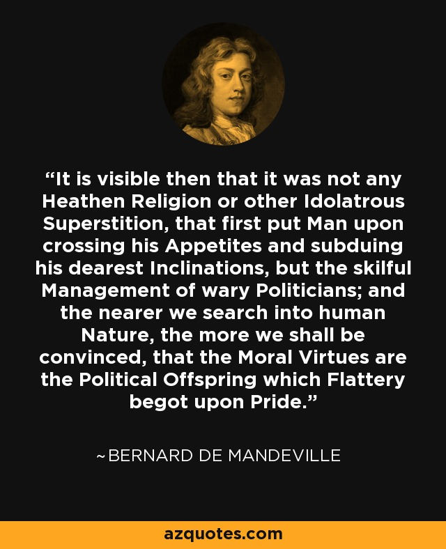 It is visible then that it was not any Heathen Religion or other Idolatrous Superstition, that first put Man upon crossing his Appetites and subduing his dearest Inclinations, but the skilful Management of wary Politicians; and the nearer we search into human Nature, the more we shall be convinced, that the Moral Virtues are the Political Offspring which Flattery begot upon Pride. - Bernard de Mandeville