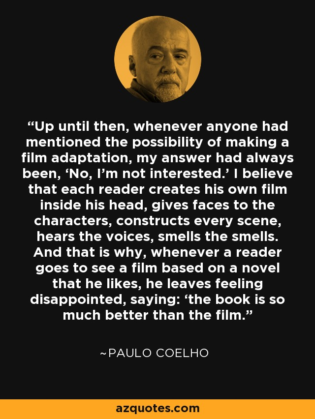 Up until then, whenever anyone had mentioned the possibility of making a film adaptation, my answer had always been, 'No, I'm not interested.' I believe that each reader creates his own film inside his head, gives faces to the characters, constructs every scene, hears the voices, smells the smells. And that is why, whenever a reader goes to see a film based on a novel that he likes, he leaves feeling disappointed, saying: 'the book is so much better than the film. - Paulo Coelho