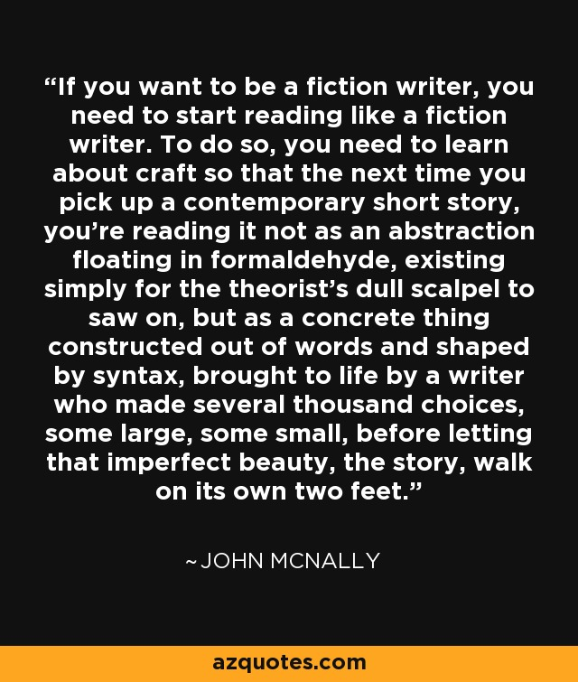 If you want to be a fiction writer, you need to start reading like a fiction writer. To do so, you need to learn about craft so that the next time you pick up a contemporary short story, you're reading it not as an abstraction floating in formaldehyde, existing simply for the theorist's dull scalpel to saw on, but as a concrete thing constructed out of words and shaped by syntax, brought to life by a writer who made several thousand choices, some large, some small, before letting that imperfect beauty, the story, walk on its own two feet. - John McNally