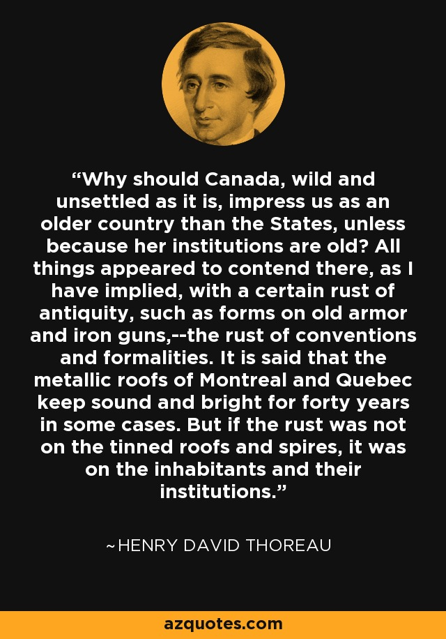 Why should Canada, wild and unsettled as it is, impress us as an older country than the States, unless because her institutions are old? All things appeared to contend there, as I have implied, with a certain rust of antiquity, such as forms on old armor and iron guns,--the rust of conventions and formalities. It is said that the metallic roofs of Montreal and Quebec keep sound and bright for forty years in some cases. But if the rust was not on the tinned roofs and spires, it was on the inhabitants and their institutions. - Henry David Thoreau