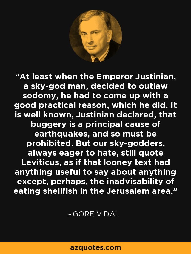 At least when the Emperor Justinian, a sky-god man, decided to outlaw sodomy, he had to come up with a good practical reason, which he did. It is well known, Justinian declared, that buggery is a principal cause of earthquakes, and so must be prohibited. But our sky-godders, always eager to hate, still quote Leviticus, as if that looney text had anything useful to say about anything except, perhaps, the inadvisability of eating shellfish in the Jerusalem area. - Gore Vidal
