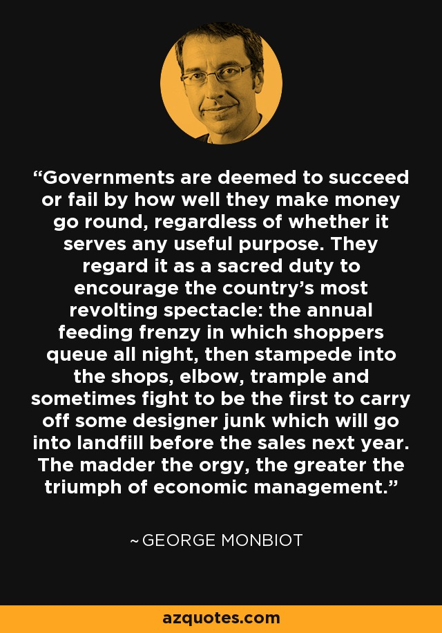 Governments are deemed to succeed or fail by how well they make money go round, regardless of whether it serves any useful purpose. They regard it as a sacred duty to encourage the country's most revolting spectacle: the annual feeding frenzy in which shoppers queue all night, then stampede into the shops, elbow, trample and sometimes fight to be the first to carry off some designer junk which will go into landfill before the sales next year. The madder the orgy, the greater the triumph of economic management. - George Monbiot