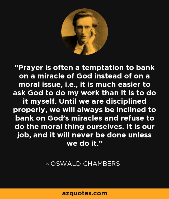 Prayer is often a temptation to bank on a miracle of God instead of on a moral issue, i.e., it is much easier to ask God to do my work than it is to do it myself. Until we are disciplined properly, we will always be inclined to bank on God's miracles and refuse to do the moral thing ourselves. It is our job, and it will never be done unless we do it. - Oswald Chambers