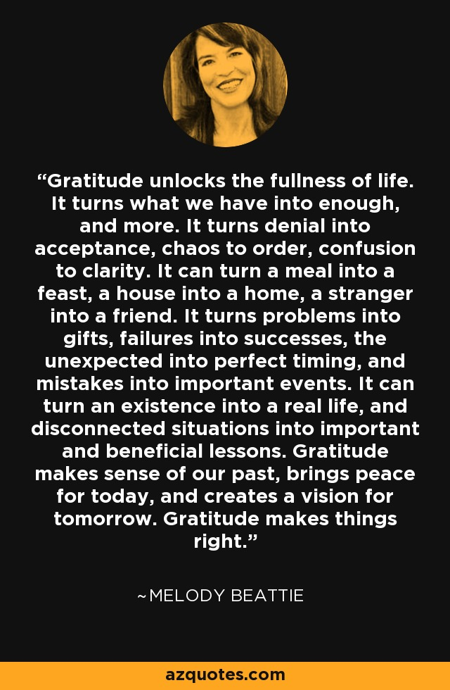 Gratitude unlocks the fullness of life. It turns what we have into enough, and more. It turns denial into acceptance, chaos to order, confusion to clarity. It can turn a meal into a feast, a house into a home, a stranger into a friend. It turns problems into gifts, failures into successes, the unexpected into perfect timing, and mistakes into important events. It can turn an existence into a real life, and disconnected situations into important and beneficial lessons. Gratitude makes sense of our past, brings peace for today, and creates a vision for tomorrow. Gratitude makes things right. - Melody Beattie
