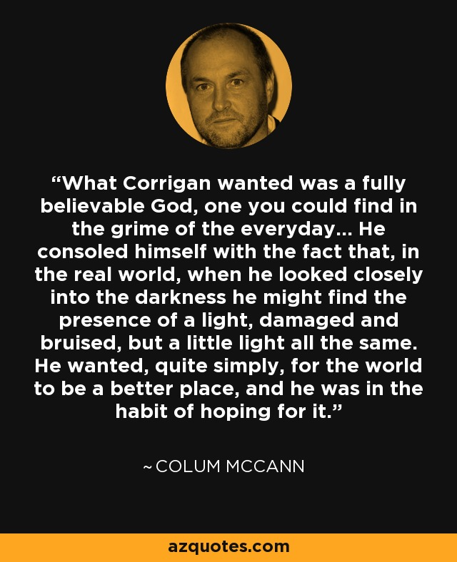 What Corrigan wanted was a fully believable God, one you could find in the grime of the everyday... He consoled himself with the fact that, in the real world, when he looked closely into the darkness he might find the presence of a light, damaged and bruised, but a little light all the same. He wanted, quite simply, for the world to be a better place, and he was in the habit of hoping for it. - Colum McCann