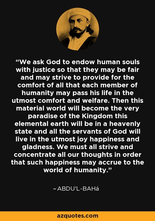 We ask God to endow human souls with justice so that they may be fair and may strive to provide for the comfort of all that each member of humanity may pass his life in the utmost comfort and welfare. Then this material world will become the very paradise of the Kingdom this elemental earth will be in a heavenly state and all the servants of God will live in the utmost joy happiness and gladness. We must all strive and concentrate all our thoughts in order that such happiness may accrue to the world of humanity. - Abdu'l-Bahá