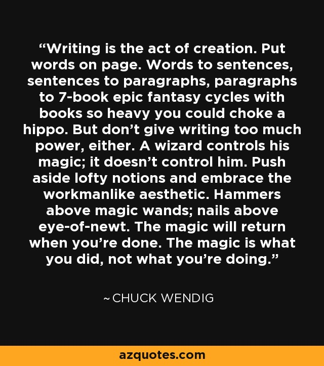 Writing is the act of creation. Put words on page. Words to sentences, sentences to paragraphs, paragraphs to 7-book epic fantasy cycles with books so heavy you could choke a hippo. But don't give writing too much power, either. A wizard controls his magic; it doesn't control him. Push aside lofty notions and embrace the workmanlike aesthetic. Hammers above magic wands; nails above eye-of-newt. The magic will return when you're done. The magic is what you did, not what you're doing. - Chuck Wendig