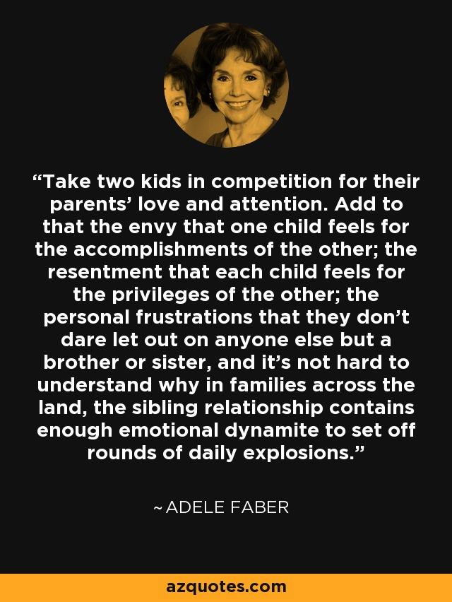 Take two kids in competition for their parents' love and attention. Add to that the envy that one child feels for the accomplishments of the other; the resentment that each child feels for the privileges of the other; the personal frustrations that they don't dare let out on anyone else but a brother or sister, and it's not hard to understand why in families across the land, the sibling relationship contains enough emotional dynamite to set off rounds of daily explosions. - Adele Faber