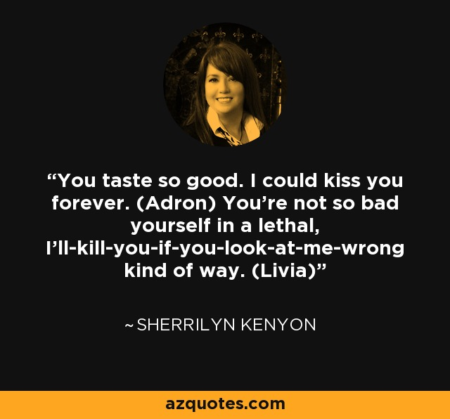 You taste so good. I could kiss you forever. (Adron) You're not so bad yourself in a lethal, I'll-kill-you-if-you-look-at-me-wrong kind of way. (Livia) - Sherrilyn Kenyon