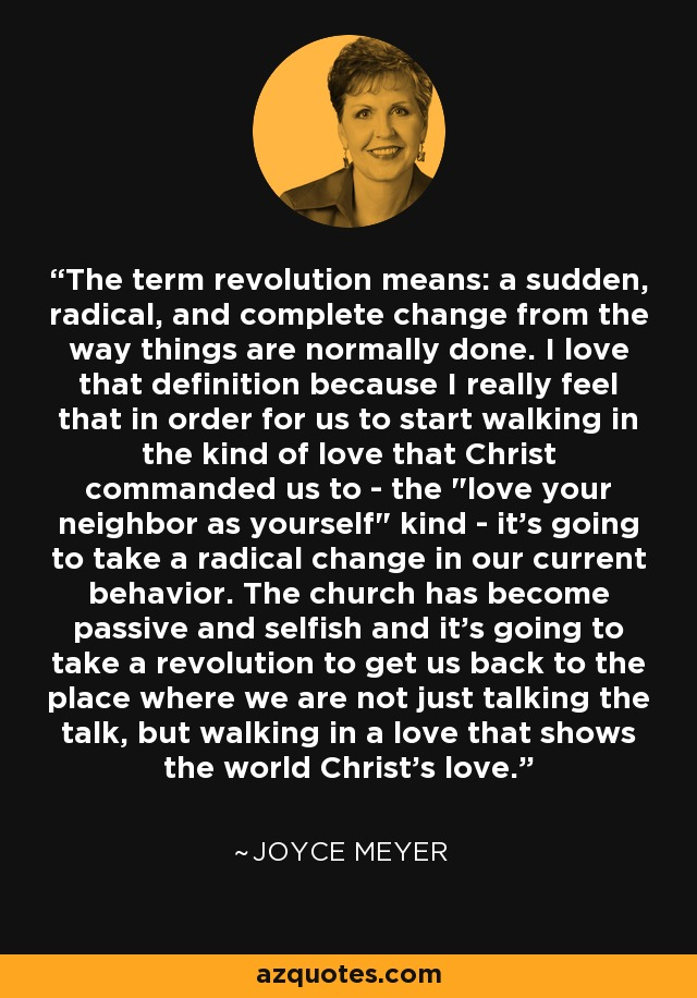 The term revolution means: a sudden, radical, and complete change from the way things are normally done. I love that definition because I really feel that in order for us to start walking in the kind of love that Christ commanded us to - the