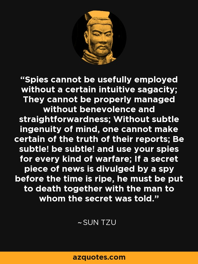 Spies cannot be usefully employed without a certain intuitive sagacity; They cannot be properly managed without benevolence and straightforwardness; Without subtle ingenuity of mind, one cannot make certain of the truth of their reports; Be subtle! be subtle! and use your spies for every kind of warfare; If a secret piece of news is divulged by a spy before the time is ripe, he must be put to death together with the man to whom the secret was told. - Sun Tzu