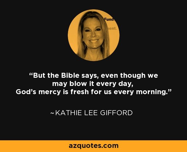 But the Bible says, even though we may blow it every day, God's mercy is fresh for us every morning. - Kathie Lee Gifford