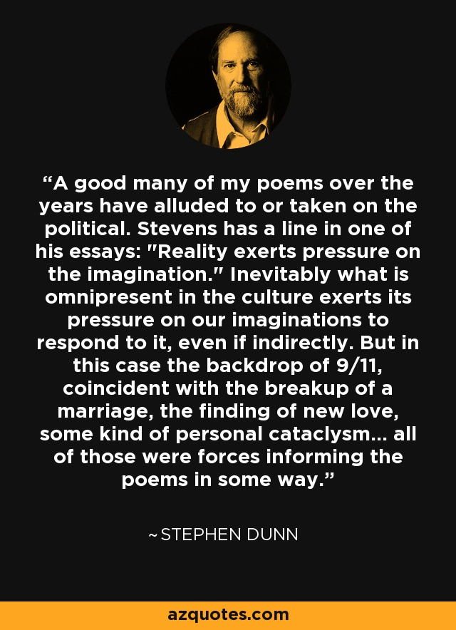 A good many of my poems over the years have alluded to or taken on the political. Stevens has a line in one of his essays: