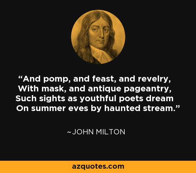 And pomp, and feast, and revelry, With mask, and antique pageantry, Such sights as youthful poets dream On summer eves by haunted stream. - John Milton