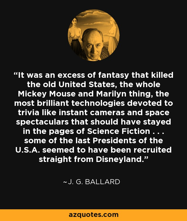 It was an excess of fantasy that killed the old United States, the whole Mickey Mouse and Marilyn thing, the most brilliant technologies devoted to trivia like instant cameras and space spectaculars that should have stayed in the pages of Science Fiction . . . some of the last Presidents of the U.S.A. seemed to have been recruited straight from Disneyland. - J. G. Ballard