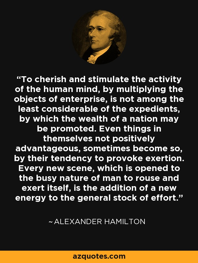 To cherish and stimulate the activity of the human mind, by multiplying the objects of enterprise, is not among the least considerable of the expedients, by which the wealth of a nation may be promoted. Even things in themselves not positively advantageous, sometimes become so, by their tendency to provoke exertion. Every new scene, which is opened to the busy nature of man to rouse and exert itself, is the addition of a new energy to the general stock of effort. - Alexander Hamilton