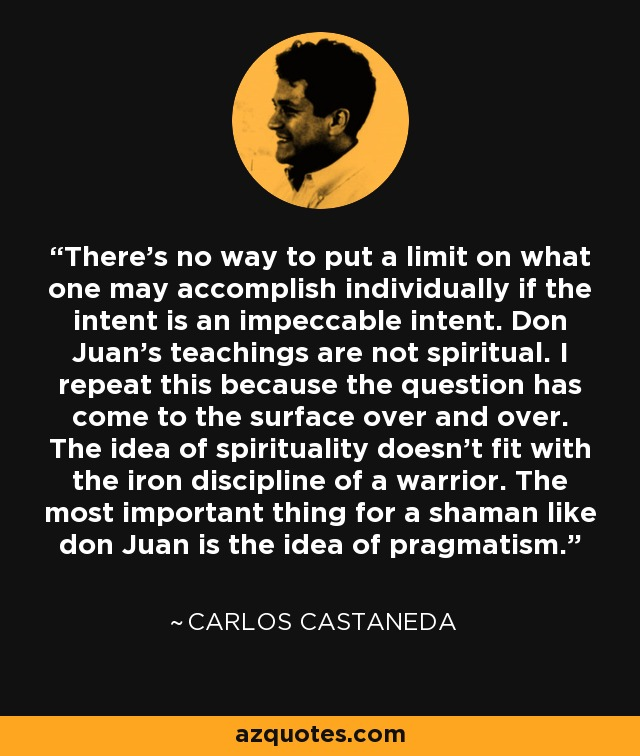 There's no way to put a limit on what one may accomplish individually if the intent is an impeccable intent. Don Juan's teachings are not spiritual. I repeat this because the question has come to the surface over and over. The idea of spirituality doesn't fit with the iron discipline of a warrior. The most important thing for a shaman like don Juan is the idea of pragmatism. - Carlos Castaneda