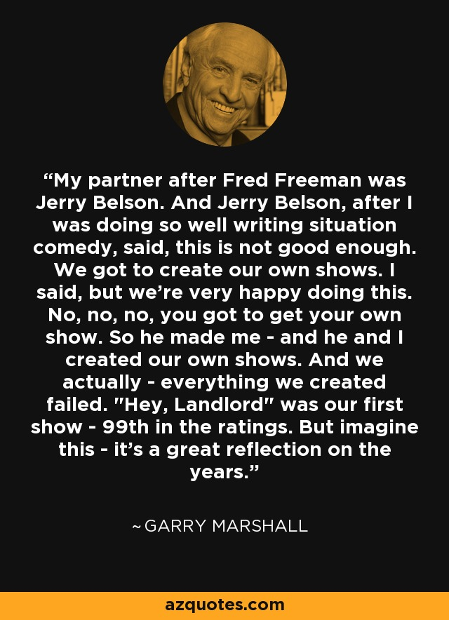 My partner after Fred Freeman was Jerry Belson. And Jerry Belson, after I was doing so well writing situation comedy, said, this is not good enough. We got to create our own shows. I said, but we're very happy doing this. No, no, no, you got to get your own show. So he made me - and he and I created our own shows. And we actually - everything we created failed.