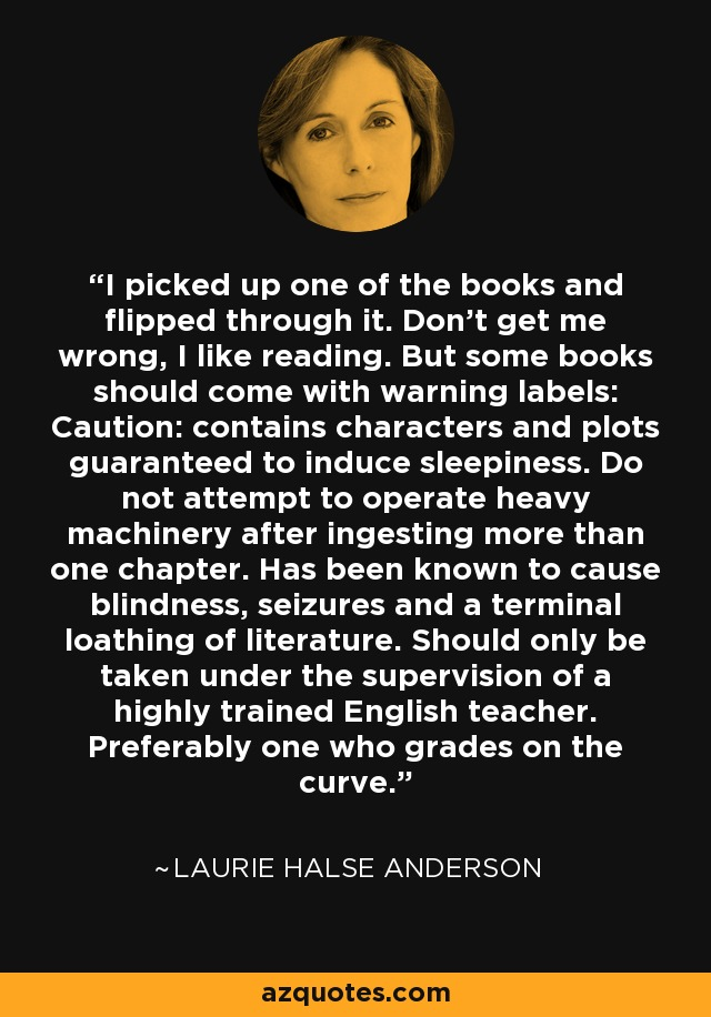 I picked up one of the books and flipped through it. Don't get me wrong, I like reading. But some books should come with warning labels: Caution: contains characters and plots guaranteed to induce sleepiness. Do not attempt to operate heavy machinery after ingesting more than one chapter. Has been known to cause blindness, seizures and a terminal loathing of literature. Should only be taken under the supervision of a highly trained English teacher. Preferably one who grades on the curve. - Laurie Halse Anderson