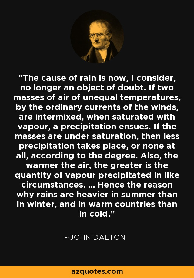The cause of rain is now, I consider, no longer an object of doubt. If two masses of air of unequal temperatures, by the ordinary currents of the winds, are intermixed, when saturated with vapour, a precipitation ensues. If the masses are under saturation, then less precipitation takes place, or none at all, according to the degree. Also, the warmer the air, the greater is the quantity of vapour precipitated in like circumstances. ... Hence the reason why rains are heavier in summer than in winter, and in warm countries than in cold. - John Dalton