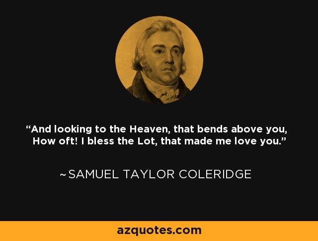 And looking to the Heaven, that bends above you, How oft! I bless the Lot, that made me love you. - Samuel Taylor Coleridge
