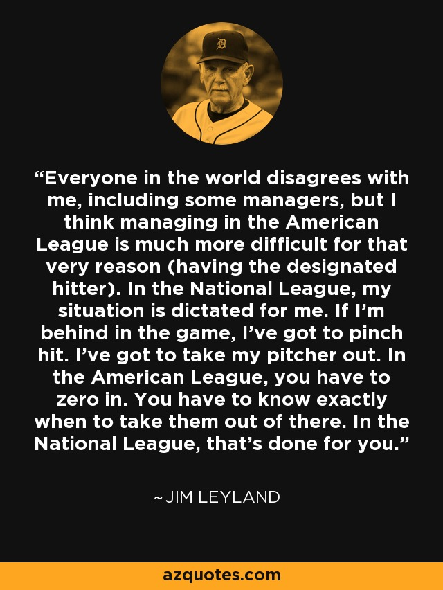 Everyone in the world disagrees with me, including some managers, but I think managing in the American League is much more difficult for that very reason (having the designated hitter). In the National League, my situation is dictated for me. If I'm behind in the game, I've got to pinch hit. I've got to take my pitcher out. In the American League, you have to zero in. You have to know exactly when to take them out of there. In the National League, that's done for you. - Jim Leyland
