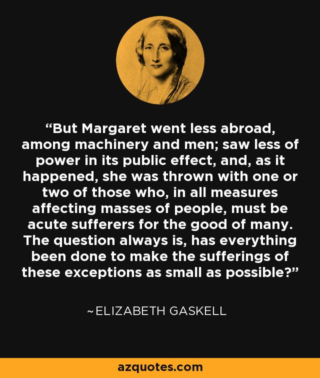But Margaret went less abroad, among machinery and men; saw less of power in its public effect, and, as it happened, she was thrown with one or two of those who, in all measures affecting masses of people, must be acute sufferers for the good of many. The question always is, has everything been done to make the sufferings of these exceptions as small as possible? - Elizabeth Gaskell