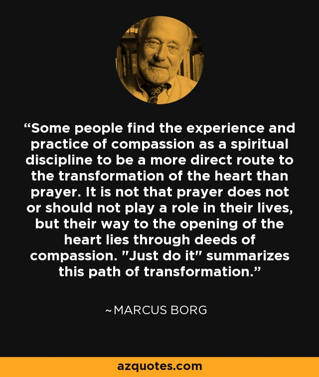 Some people find the experience and practice of compassion as a spiritual discipline to be a more direct route to the transformation of the heart than prayer. It is not that prayer does not or should not play a role in their lives, but their way to the opening of the heart lies through deeds of compassion.