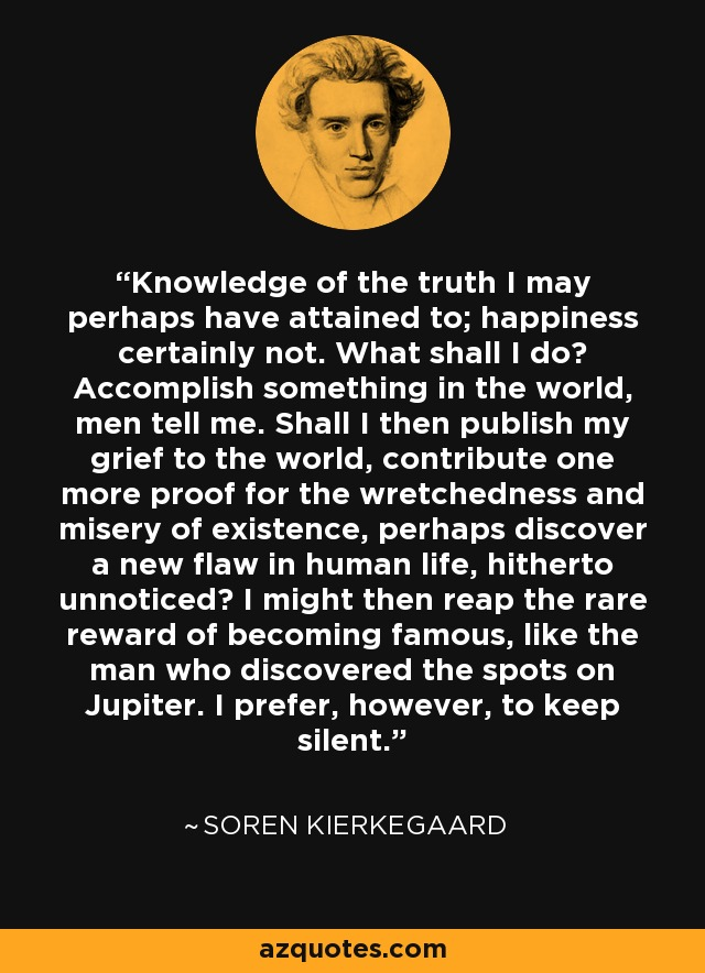 Knowledge of the truth I may perhaps have attained to; happiness certainly not. What shall I do? Accomplish something in the world, men tell me. Shall I then publish my grief to the world, contribute one more proof for the wretchedness and misery of existence, perhaps discover a new flaw in human life, hitherto unnoticed? I might then reap the rare reward of becoming famous, like the man who discovered the spots on Jupiter. I prefer, however, to keep silent. - Soren Kierkegaard